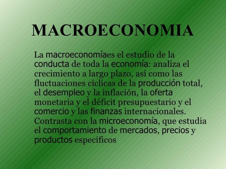 MACROECONOMIA <ul><li>La  macroeconomía es el estudio de la  conducta  de toda la  economía : analiza el crecimiento a lar...