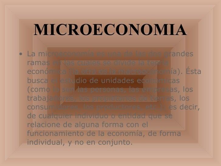 MICROECONOMIA <ul><li>La microeconomía es una de las dos grandes ramas en las cuales se divide la teoría económica (la otr...