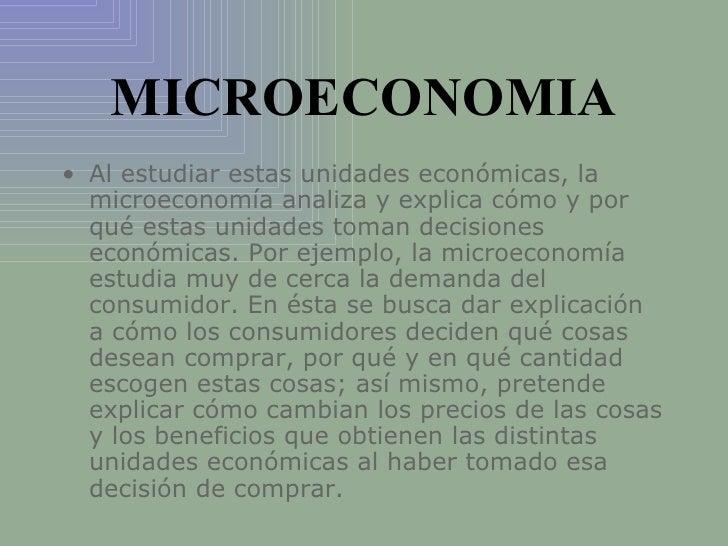 MICROECONOMIA <ul><li>Al estudiar estas unidades económicas, la microeconomía analiza y explica cómo y por qué estas unida...