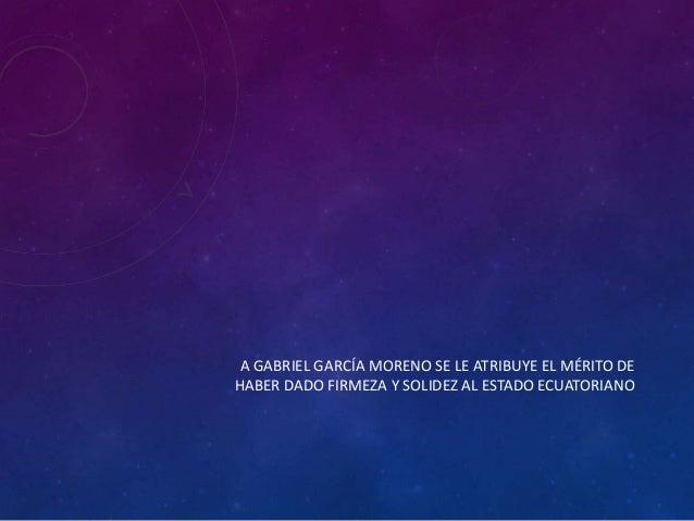 A GABRIEL GARCÍA MORENO SE LE ATRIBUYE EL MÉRITO DE HABER DADO FIRMEZA Y SOLIDEZ AL ESTADO ECUATORIANO