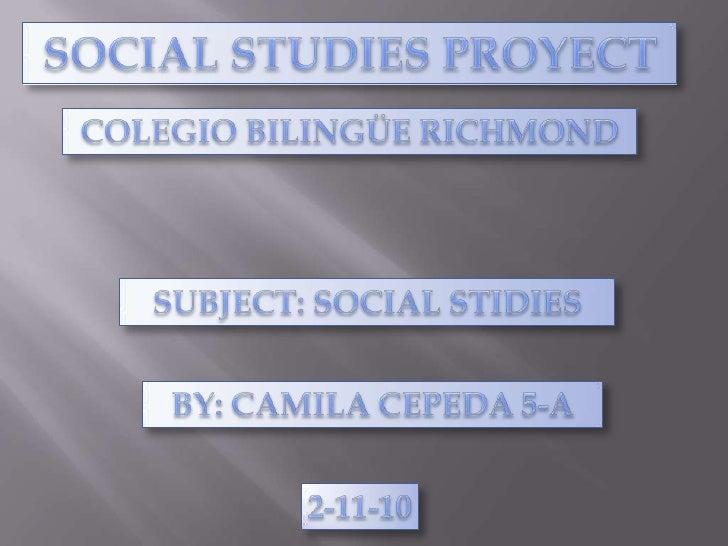 SOCIAL STUDIES PROYECT<br />COLEGIO BILINGÜE RICHMOND<br />SUBJECT: SOCIAL STIDIES<br />BY: CAMILA CEPEDA 5-A<br />2-11-10...
