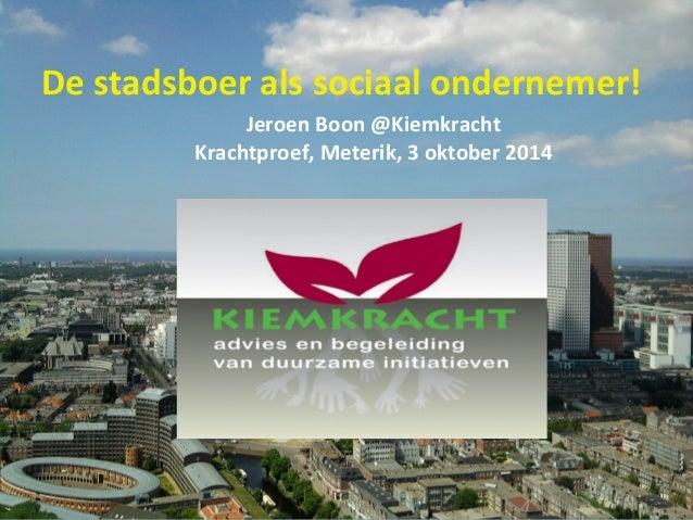 De stadsboer als sociaal ondernemer!  Jeroen Boon @Kiemkracht  Krachtproef, Meterik, 3 oktober 2014