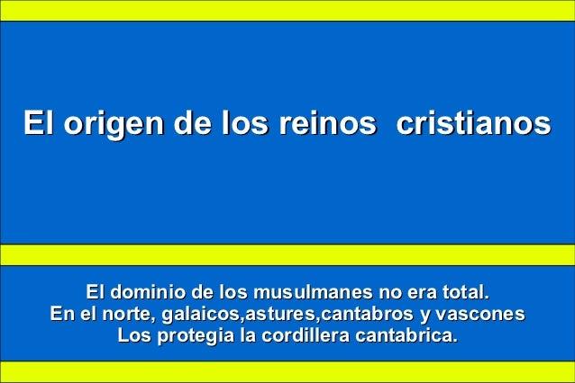 El origen de los reinos cristianos     El dominio de los musulmanes no era total. En el norte, galaicos,astures,cantabros ...