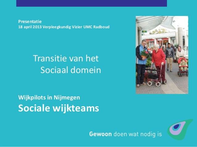 Presentatie18 april 2013 Verpleegkundig Vizier UMC RadboudWijkpilots in NijmegenSociale wijkteamsTransitie van hetSociaal ...