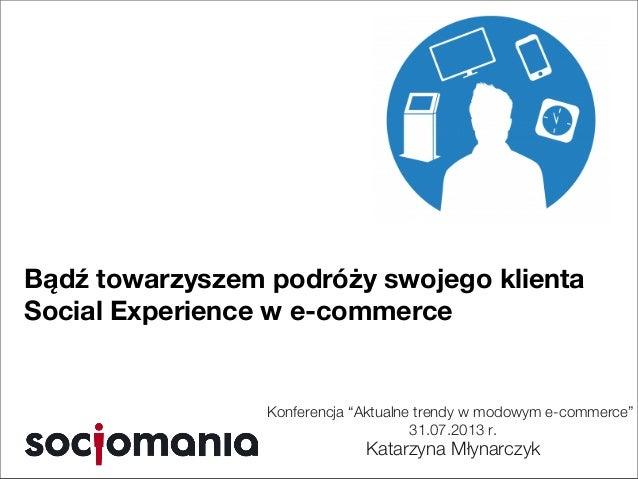 """Konferencja """"Aktualne trendy w modowym e-commerce"""" 31.07.2013 r. Katarzyna Młynarczyk Bądź towarzyszem podróży swojego kli..."""