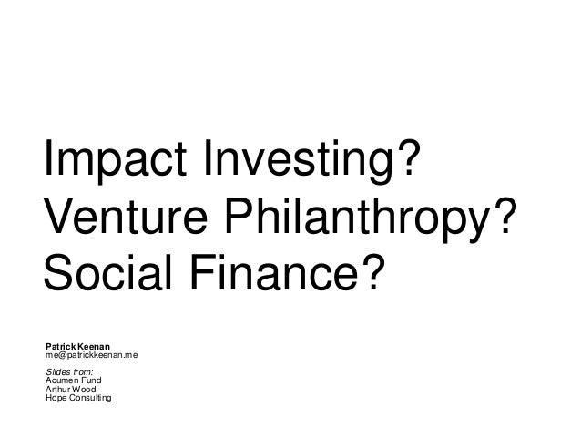 Impact Investing? Venture Philanthropy? Social Finance? Patrick Keenan me@patrickkeenan.me Slides from: Acumen Fund Arthur...