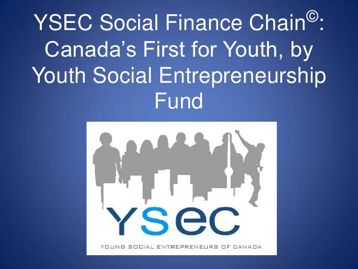 YSEC Social Finance Chain  : Canada's First for Youth, by Youth Social Entrepreneurship Fund ©
