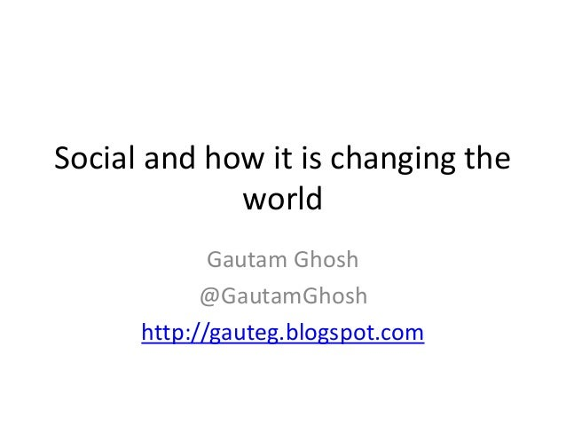 Social and how it is changing the  world  Gautam Ghosh  @GautamGhosh  http://gauteg.blogspot.com