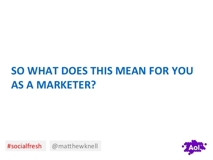 SO WHAT DOES THIS MEAN FOR YOU AS A MARKETER?#socialfresh   @matthewknell