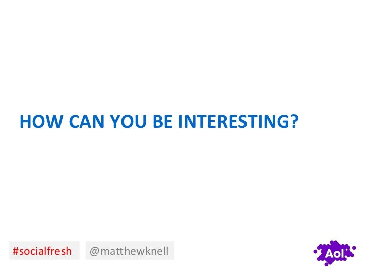 HOW CAN YOU BE INTERESTING?#socialfresh   @matthewknell