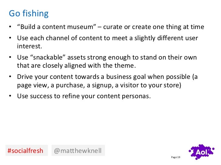 """Go fishing• """"Build a content museum"""" – curate or create one thing at time• Use each channel of content to meet a slightly ..."""