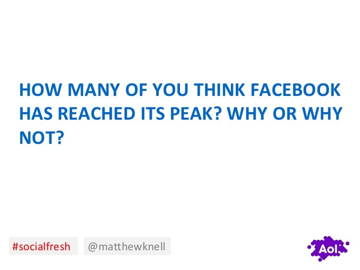HOW MANY OF YOU THINK FACEBOOK HAS REACHED ITS PEAK? WHY OR WHY NOT?#socialfresh   @matthewknell