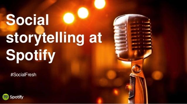 June 6, 2014 Social storytelling at Spotify #SocialFresh