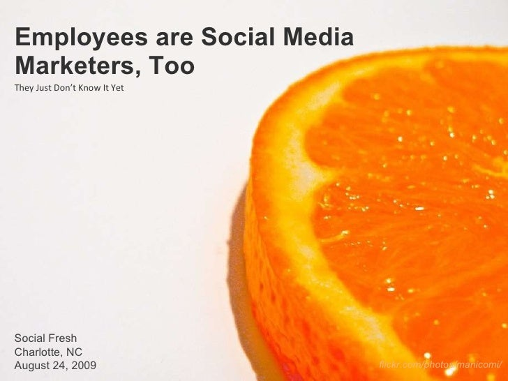Employees are Social Media Marketers, Too They Just Don't Know It Yet Social Fresh Charlotte, NC August 24, 2009 flickr.co...