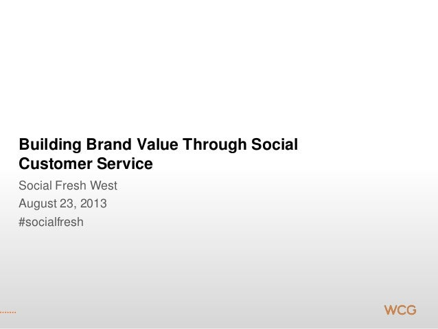 Building Brand Value Through Social Customer Service Social Fresh West August 23, 2013 #socialfresh