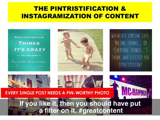 THE PINTRISTIFICATION & INSTAGRAMIZATION OF CONTENT If you like it, then you should have put a filter on it. #greatcontent...