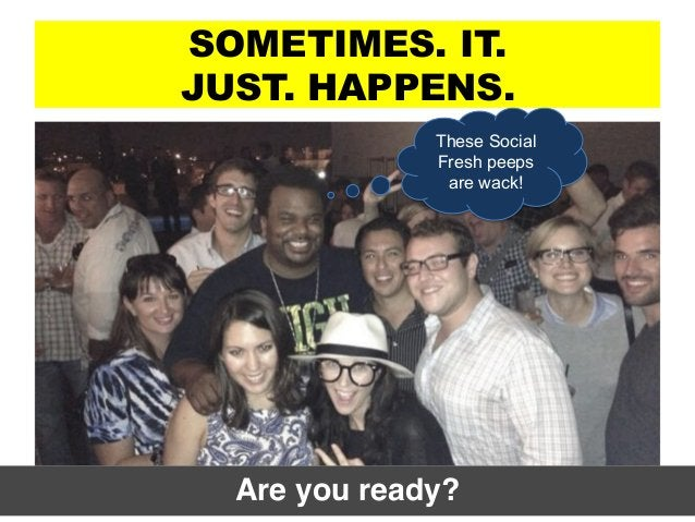 SOMETIMES. IT. JUST. HAPPENS. Are you ready?! These Social Fresh peeps are wack!
