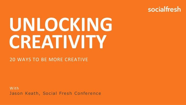 UNLOCKING CREATIVITY With Jason Keath, Social Fresh Conference 20 WAYS TO BE MORE CREATIVE