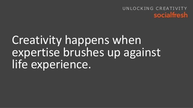 Creativity happens when expertise brushes up against life experience. UNLOCKING CREATIVITY