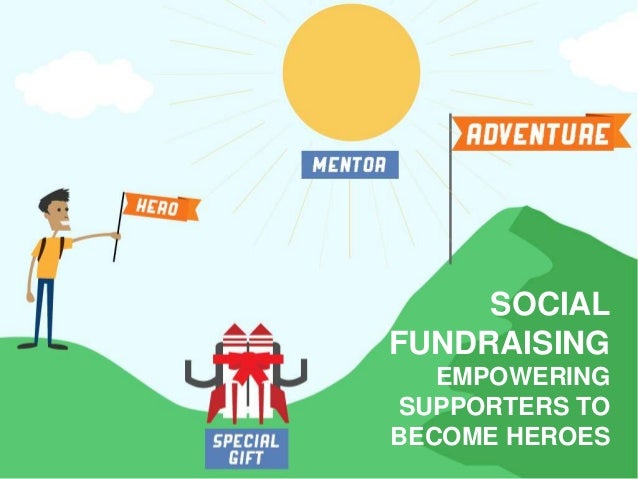 SOCIAL FUNDRAISING EMPOWERING SUPPORTERS TO BECOME HEROES