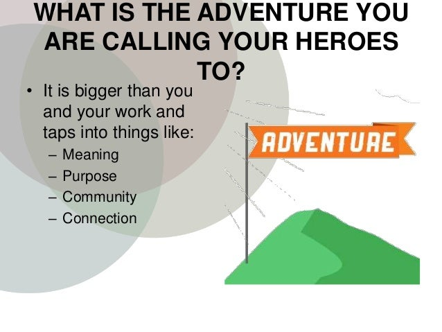 WHAT IS THE ADVENTURE YOU ARE CALLING YOUR HEROES TO? • It is bigger than you and your work and taps into things like: – M...