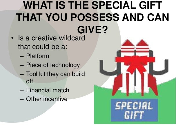 WHAT IS THE SPECIAL GIFT THAT YOU POSSESS AND CAN GIVE? • Is a creative wildcard that could be a: – Platform – Piece of te...
