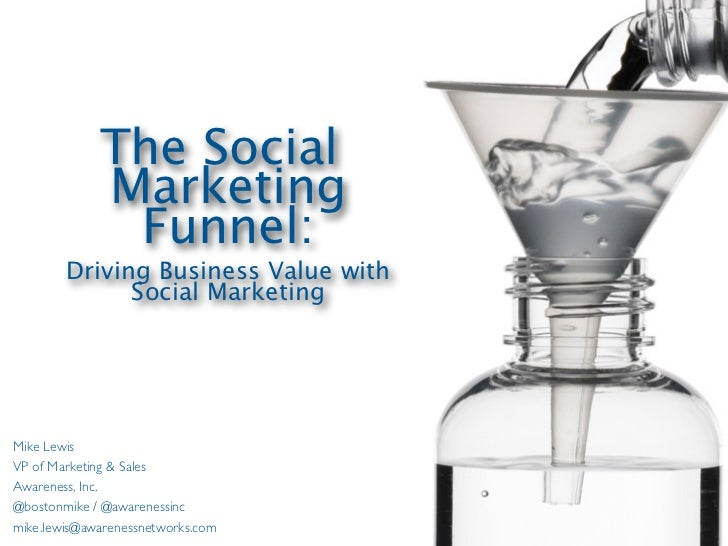 The Social             Marketing              Funnel:        Driving Business Value with              Social MarketingMike...