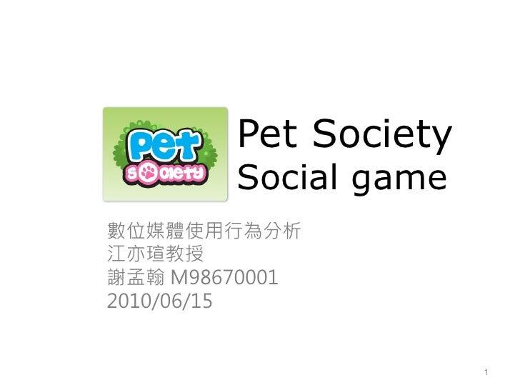 Pet Society         Social game 數位媒體使用行為分析 江亦瑄教授 謝孟翰 M98670001 2010/06/15                         1
