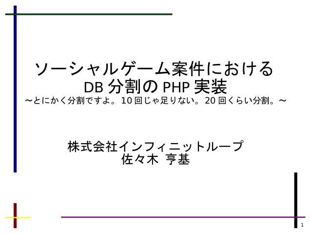 1 ソーシャルゲーム案件における DB 分割の PHP 実装 ~とにかく分割ですよ。 10 回じゃ足りない。 20 回くらい分割。~ 株式会社インフィニットループ 佐々木 亨基