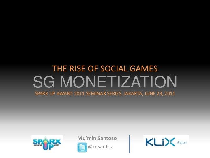 THE RISE OF SOCIAL GAMES<br />SG MONETIZATION<br />SPARX UP AWARD 2011 SEMINAR SERIES. JAKARTA, JUNE 23, 2011 <br />Mu'min...