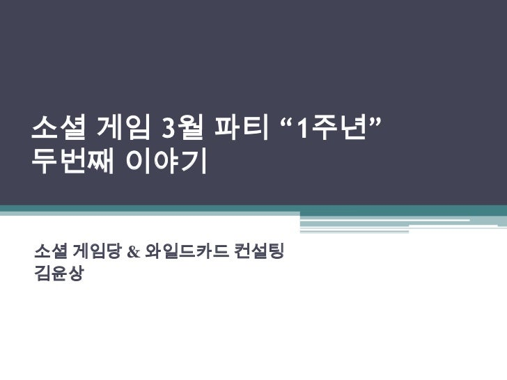 """소셜 게임 3월 파티 """"1주년""""두번째 이야기<br />소셜 게임당 & 와일드카드 컨설팅<br />김윤상 <br />"""