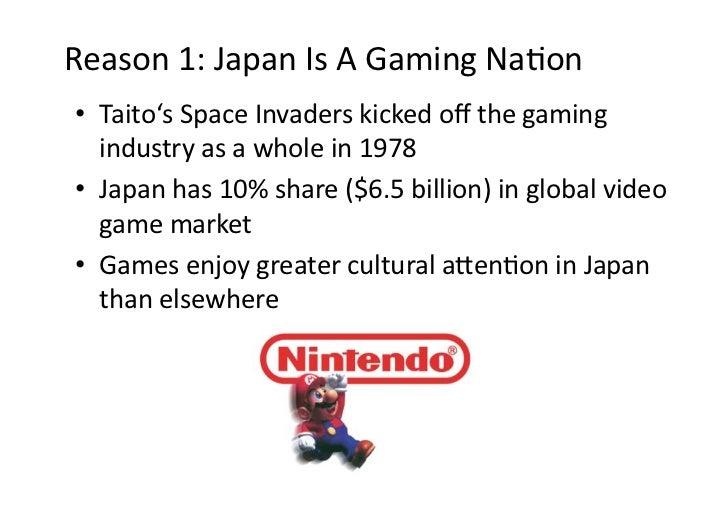 Reason1:JapanIsAGamingNaDon• Taito'sSpaceInvaderskickedoffthegaming   industryasawholein1978• Japanh...