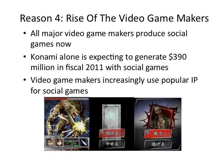 Reason4:RiseOfTheVideoGameMakers• Allmajorvideogamemakersproducesocial   gamesnow• Konamialoneisexp...