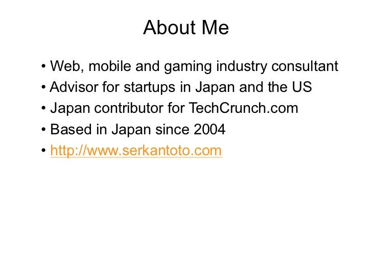 About Me•Web, mobile and gaming industry consultant•Advisor for startups in Japan and the US•Japan contributor for Tech...
