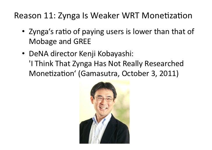 Reason11:ZyngaIsWeakerWRTMoneDzaDon • Zynga'sraDoofpayingusersislowerthanthatof    MobageandGREE • ...