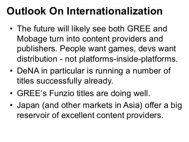 Outlook On Internationalization• The future will likely see both GREE and   Mobage turn into content providers and   publ...