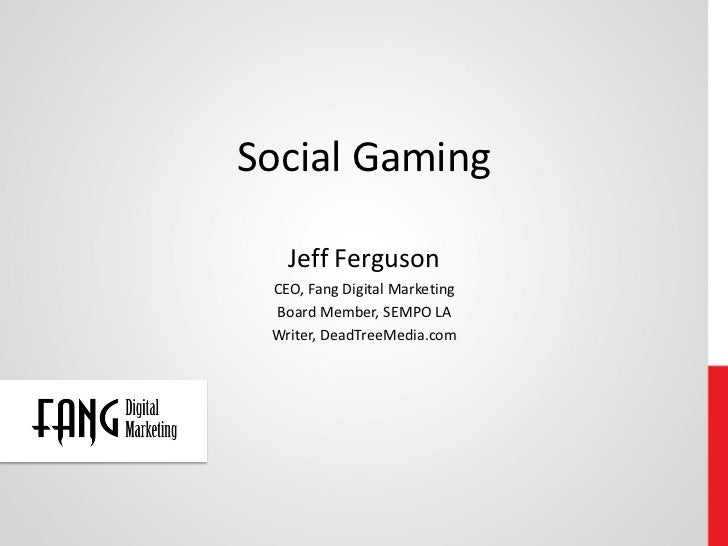 Social Gaming   Jeff Ferguson CEO, Fang Digital Marketing Board Member, SEMPO LA Writer, DeadTreeMedia.com