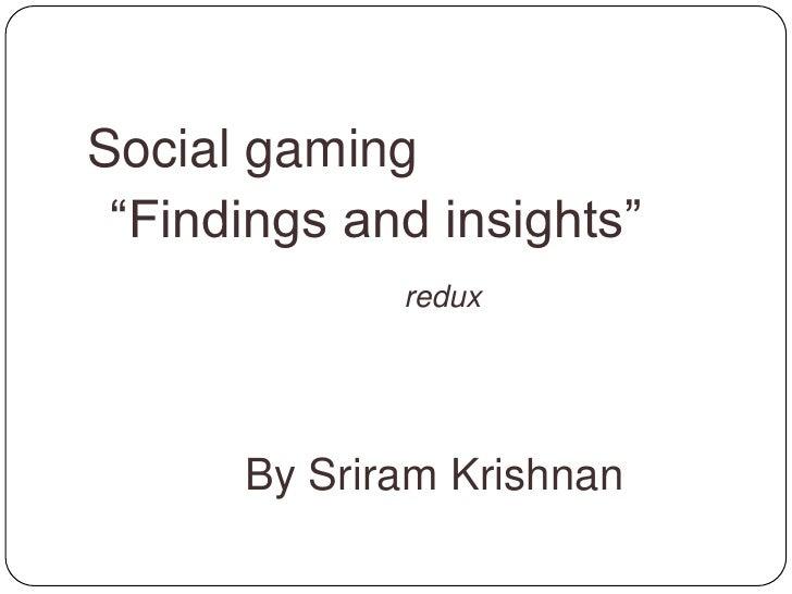 "Social gaming<br />""Findings and insights""<br />redux<br />By Sriram Krishnan<br />sriramkri@gmail.com<br />@sriramkri..."