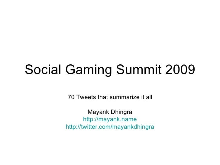 Social Gaming Summit 2009 70 Tweets that summarize it all Mayank Dhingra http://mayank.name http:// twitter.com/mayankdhin...