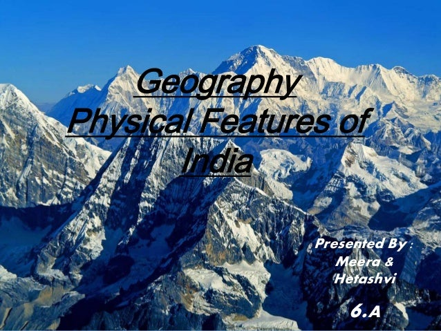 Geography Physical Features of India Presented By : Meera & Hetashvi 6.A