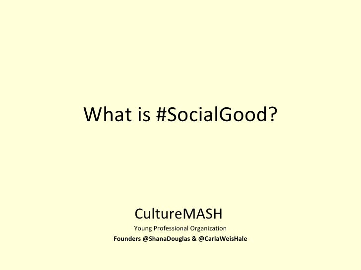 What is #SocialGood? CultureMASH  Young Professional Organization Founders @ShanaDouglas & @CarlaWeisHale