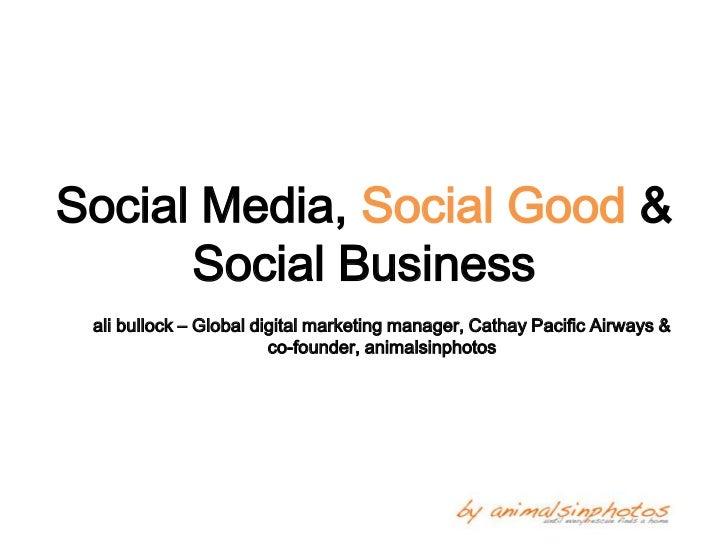 Social Media, Social Good &      Social Business ali bullock – Global digital marketing manager, Cathay Pacific Airways & ...