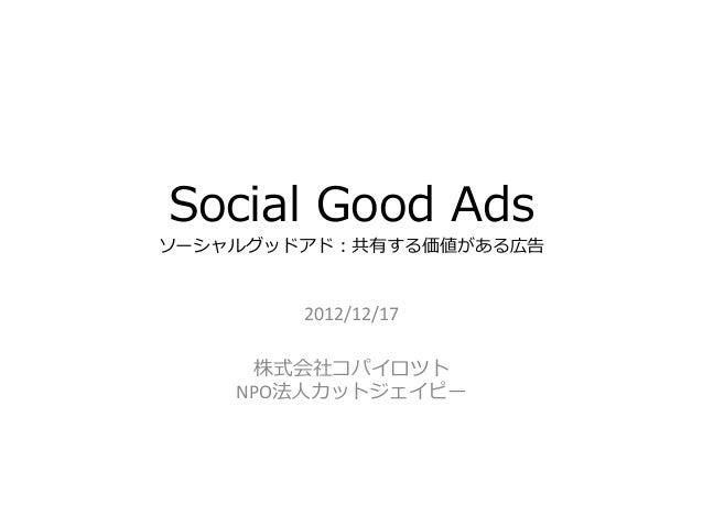 Social Good Ads ソーシャルグッドアド:共有する価値がある広告 2012/12/17 株式会社コパイロツト NPO法人カットジェイピー