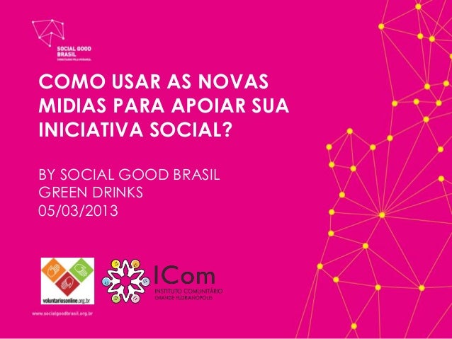 COMO USAR AS NOVASMIDIAS PARA APOIAR SUAINICIATIVA SOCIAL?BY SOCIAL GOOD BRASILGREEN DRINKS05/03/2013