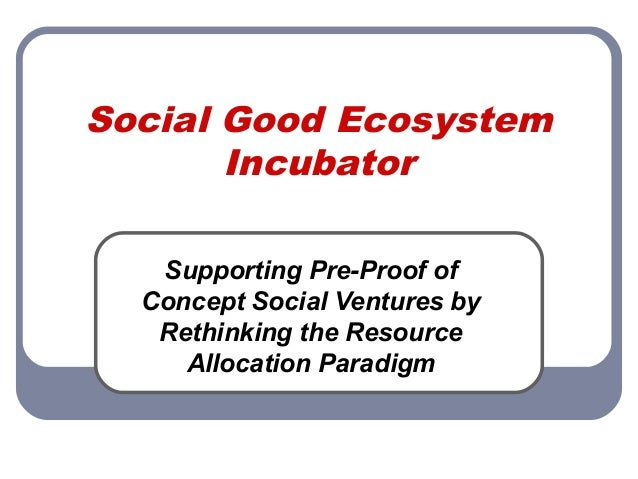 Social Good EcosystemIncubatorSupporting Pre-Proof ofConcept Social Ventures byRethinking the ResourceAllocation Paradigm