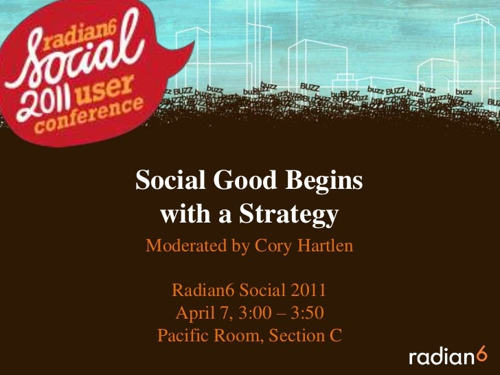 Social Good Begins with a Strategy<br />Moderated by Cory Hartlen<br />Radian6 Social 2011<br />April 7, 3:00 – 3:50<br />...