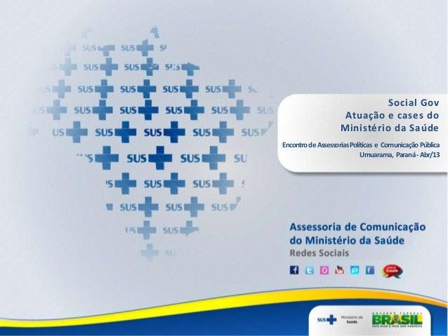 Social GovAtuação e cases doMinistério da SaúdeEncontrodeAssessoriasPolíticas e ComunicaçãoPúblicaUmuarama, Paraná-Abr/13
