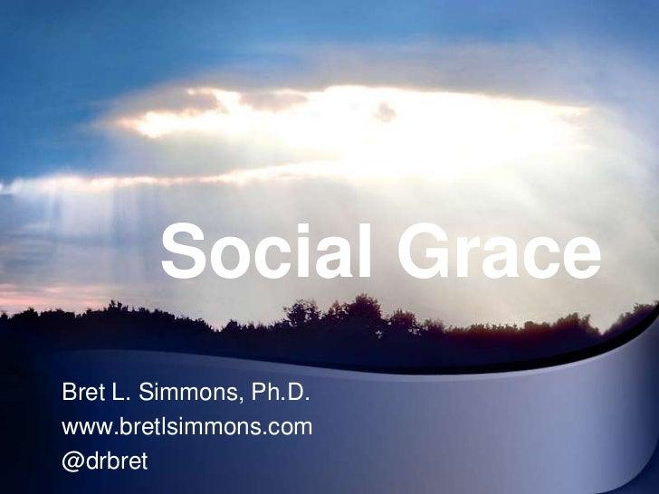 Social Grace<br />Bret L. Simmons, Ph.D.<br />www.bretlsimmons.com<br />@drbret<br />