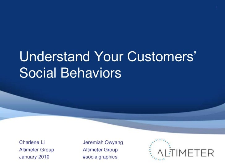 Understand Your Customers' Social Behaviors<br />Charlene Li<br />Altimeter Group<br />January 2010<br />1<br />Jeremiah O...