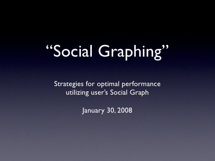 """Social Graphing""  Strategies for optimal performance      utilizing user's Social Graph            January 30, 2008"